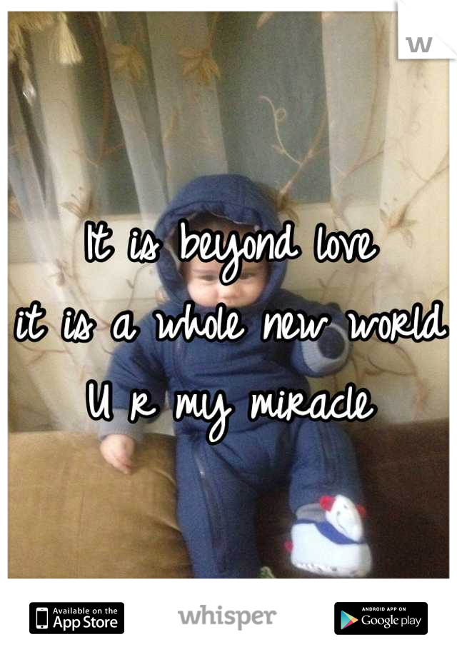 It is beyond love it is a whole new world U r my miracle