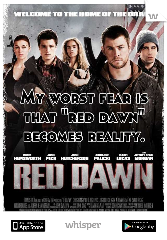 """My worst fear is that """"red dawn"""" becomes reality."""