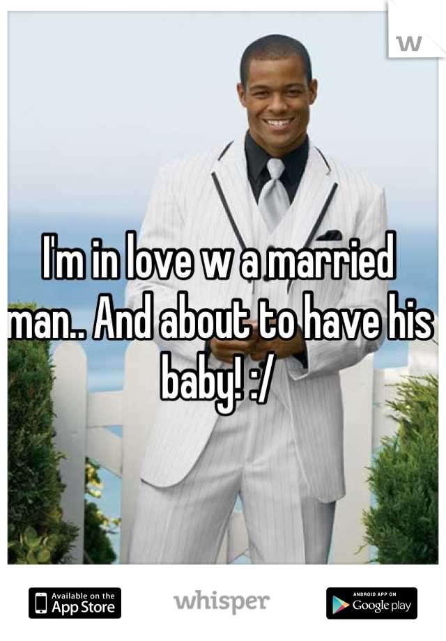 I'm in love w a married man.. And about to have his baby! :/