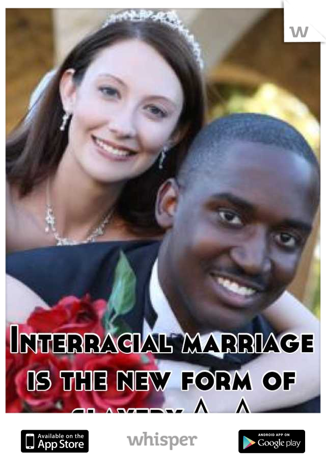 Interracial marriage is the new form of slavery ^_^