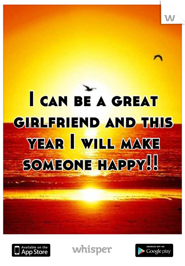 I can be a great girlfriend and this year I will make someone happy!!