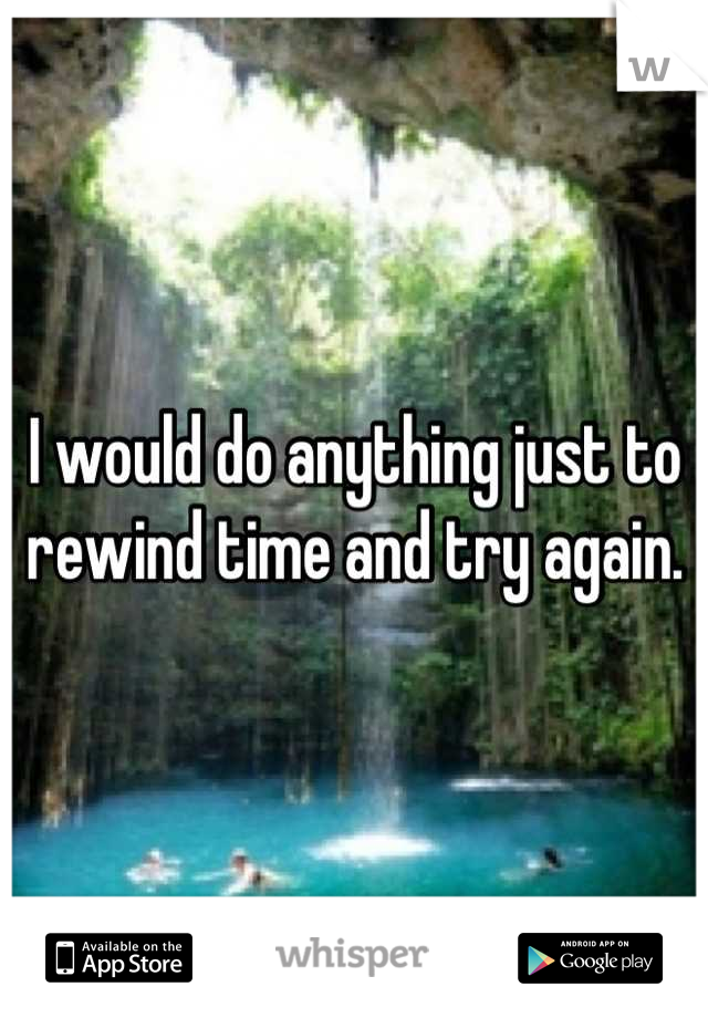 I would do anything just to rewind time and try again.