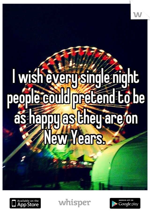 I wish every single night people could pretend to be as happy as they are on New Years.