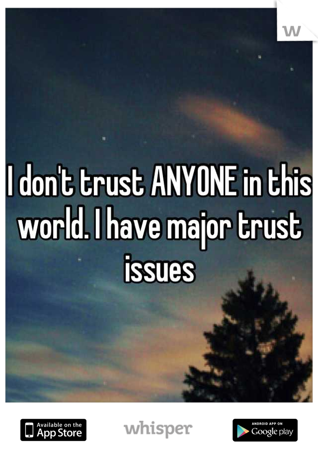 I don't trust ANYONE in this world. I have major trust issues