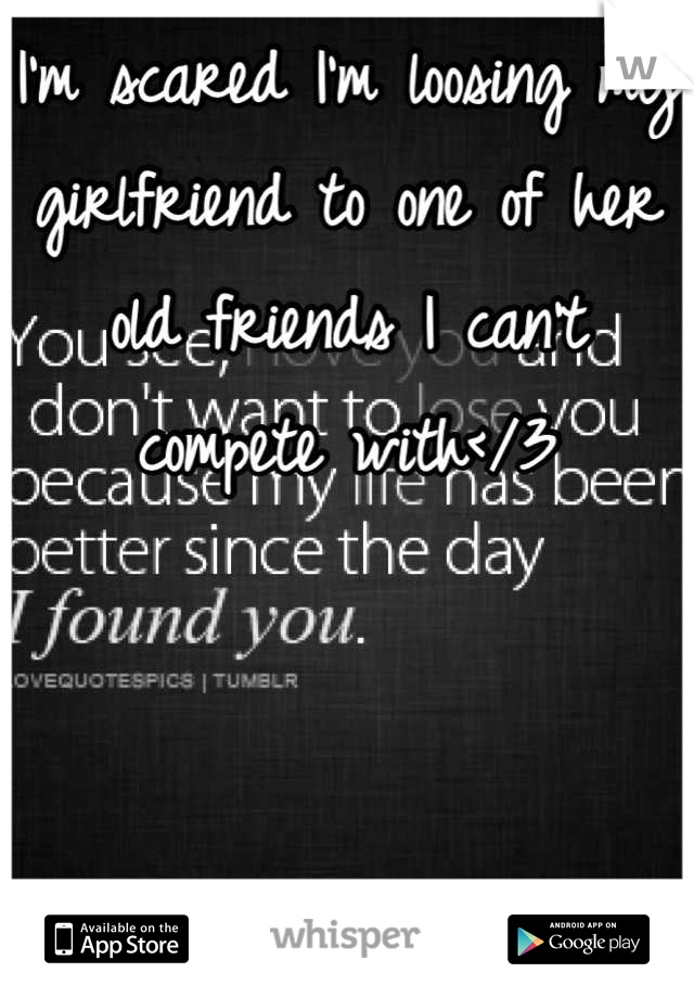 I'm scared I'm loosing my girlfriend to one of her old friends I can't compete with</3