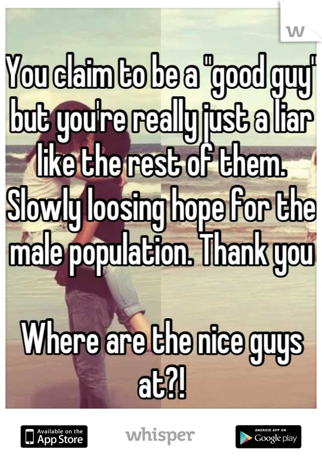 """You claim to be a """"good guy"""" but you're really just a liar like the rest of them. Slowly loosing hope for the male population. Thank you   Where are the nice guys at?!"""