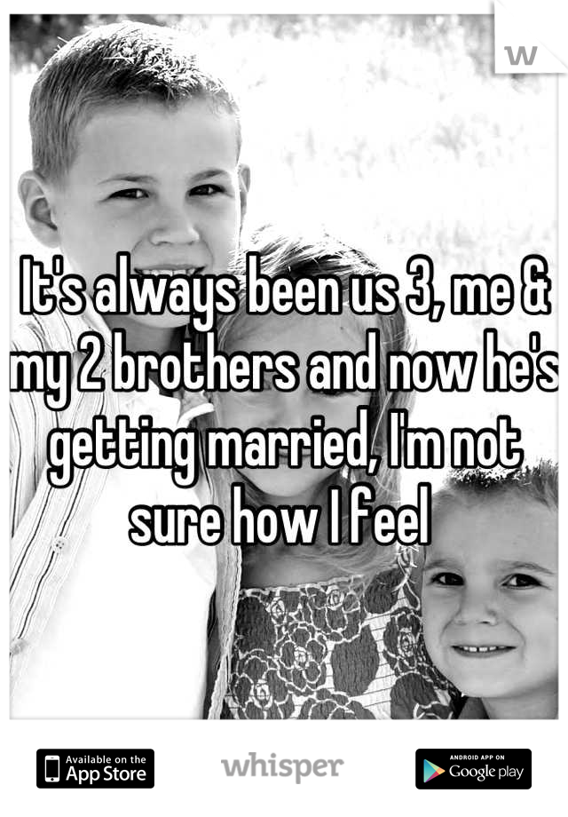 It's always been us 3, me & my 2 brothers and now he's getting married, I'm not sure how I feel