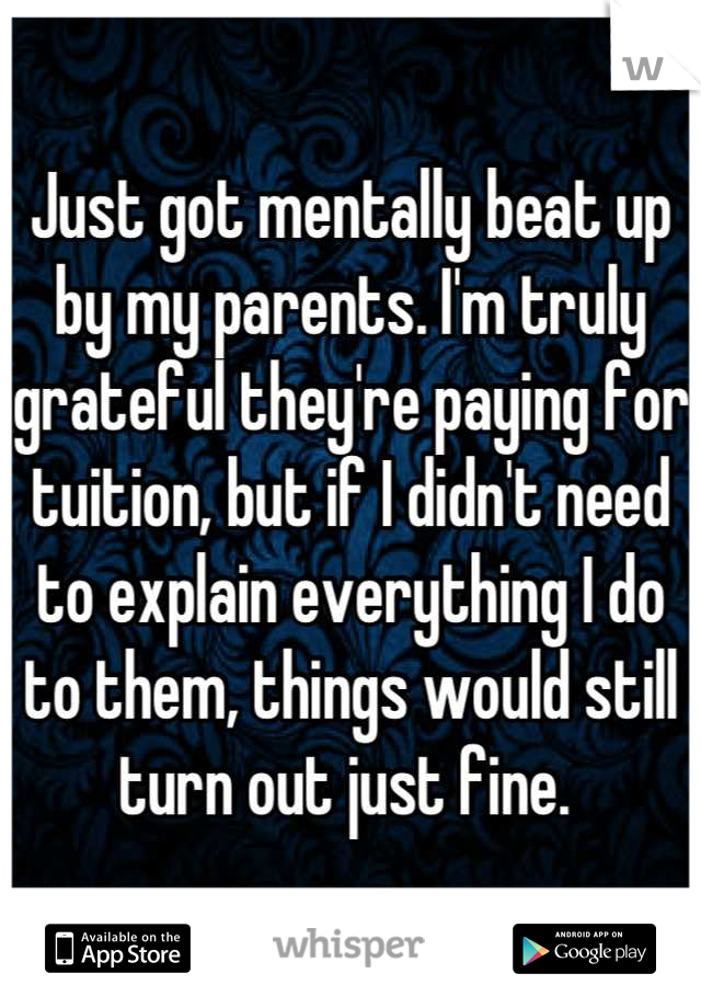 Just got mentally beat up by my parents. I'm truly grateful they're paying for tuition, but if I didn't need to explain everything I do to them, things would still turn out just fine.