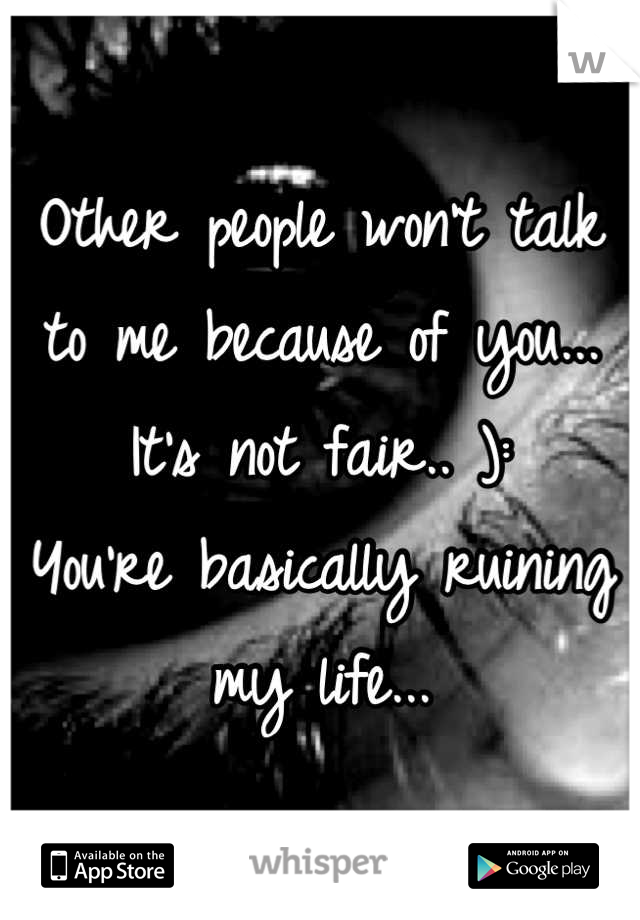 Other people won't talk to me because of you... It's not fair.. ): You're basically ruining my life...