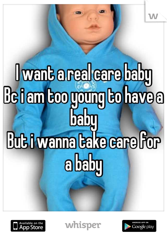 I want a real care baby Bc i am too young to have a baby But i wanna take care for a baby