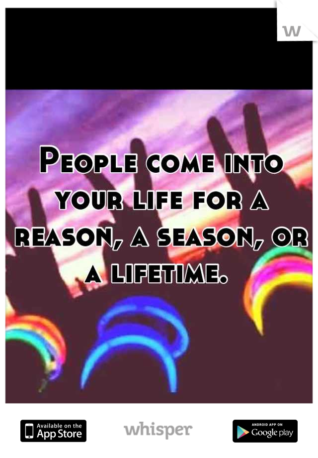 People come into your life for a reason, a season, or a lifetime.