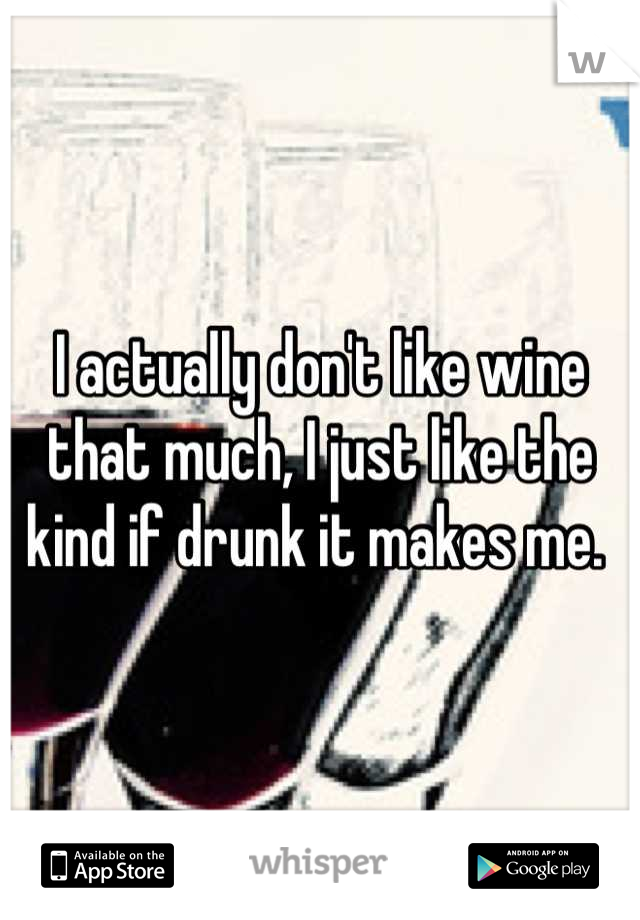I actually don't like wine that much, I just like the kind if drunk it makes me.