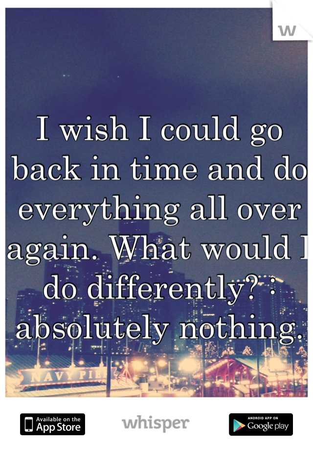 I wish I could go back in time and do everything all over again. What would I do differently? : absolutely nothing.