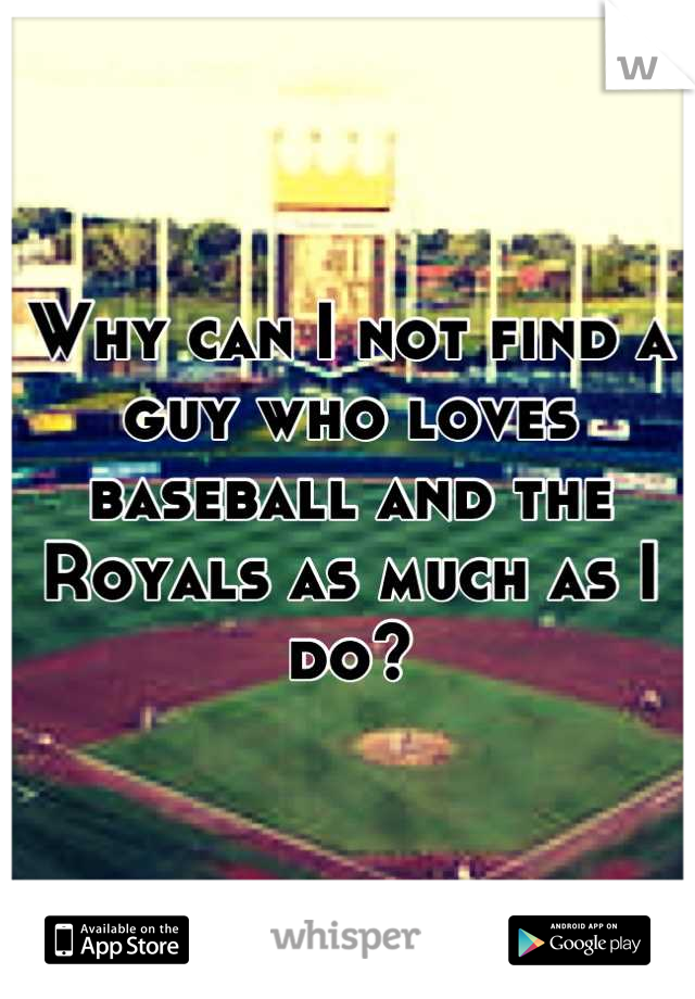Why can I not find a guy who loves baseball and the Royals as much as I do?