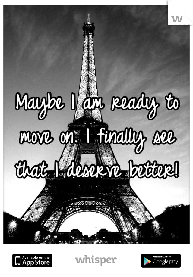 Maybe I am ready to move on. I finally see that I deserve better!
