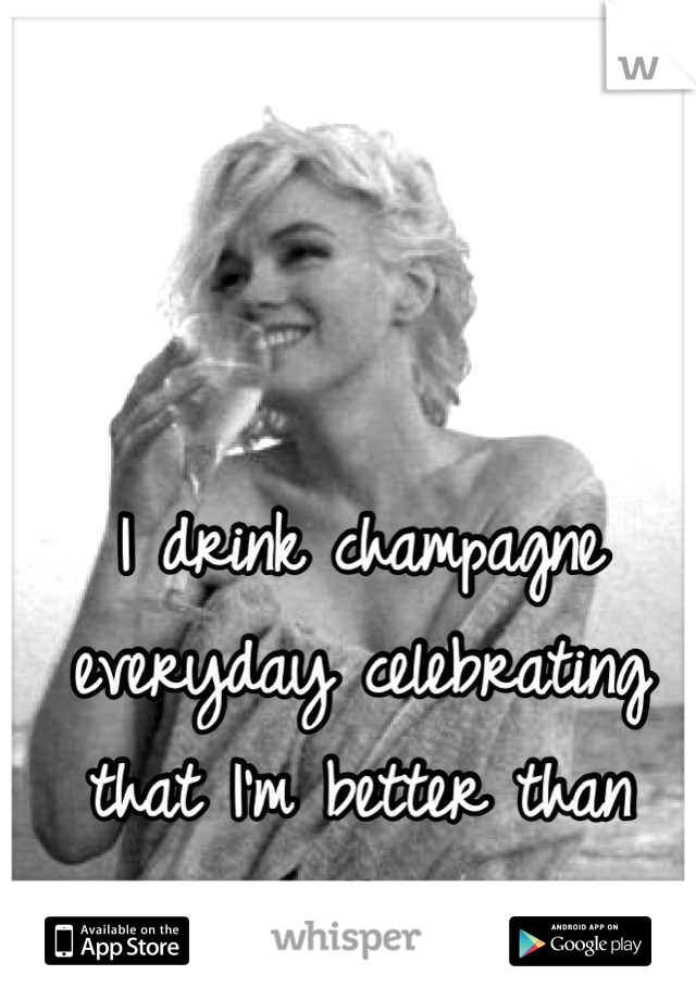 I drink champagne everyday celebrating that I'm better than you. Cheers