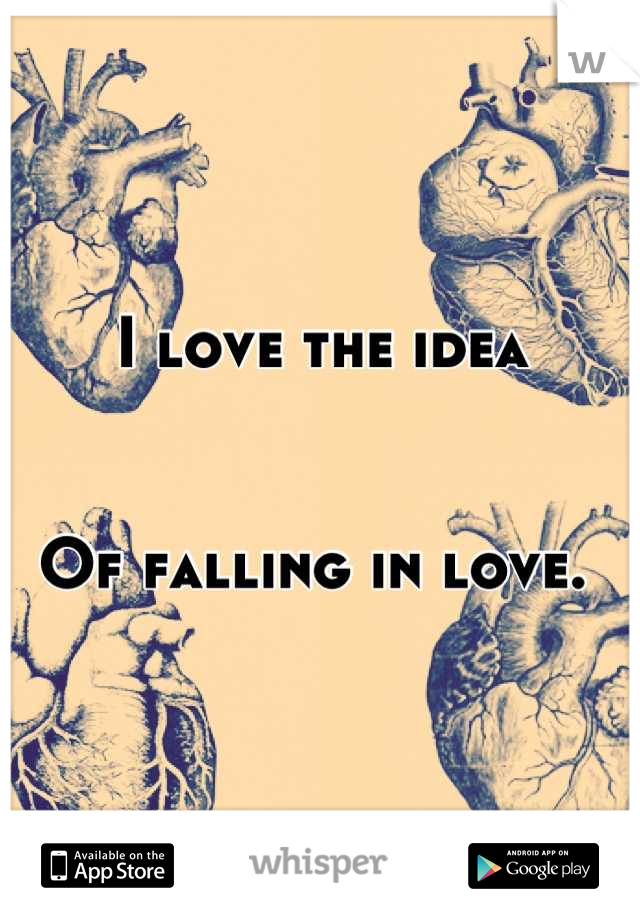 I love the idea   Of falling in love.