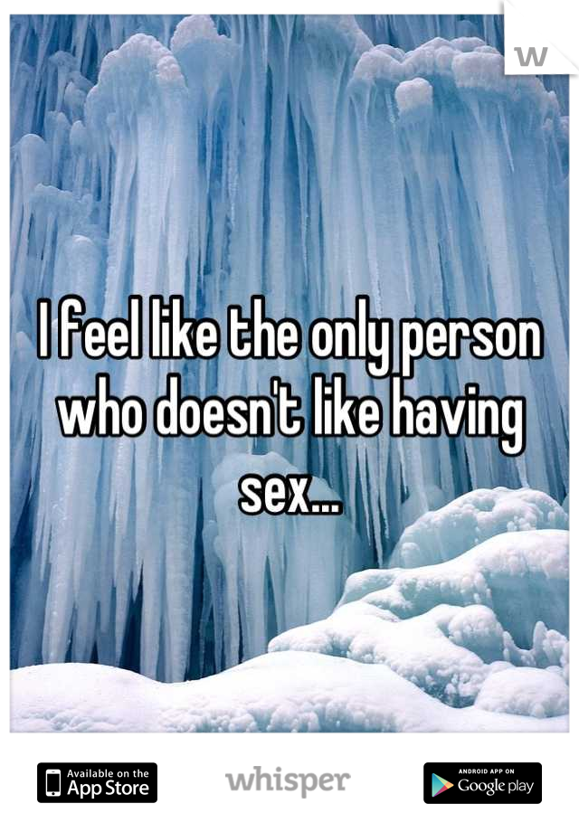 I feel like the only person who doesn't like having sex...