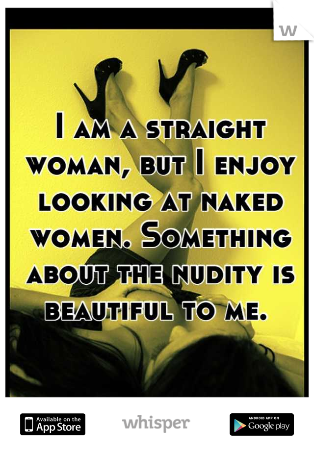 I am a straight woman, but I enjoy looking at naked women. Something about the nudity is beautiful to me.