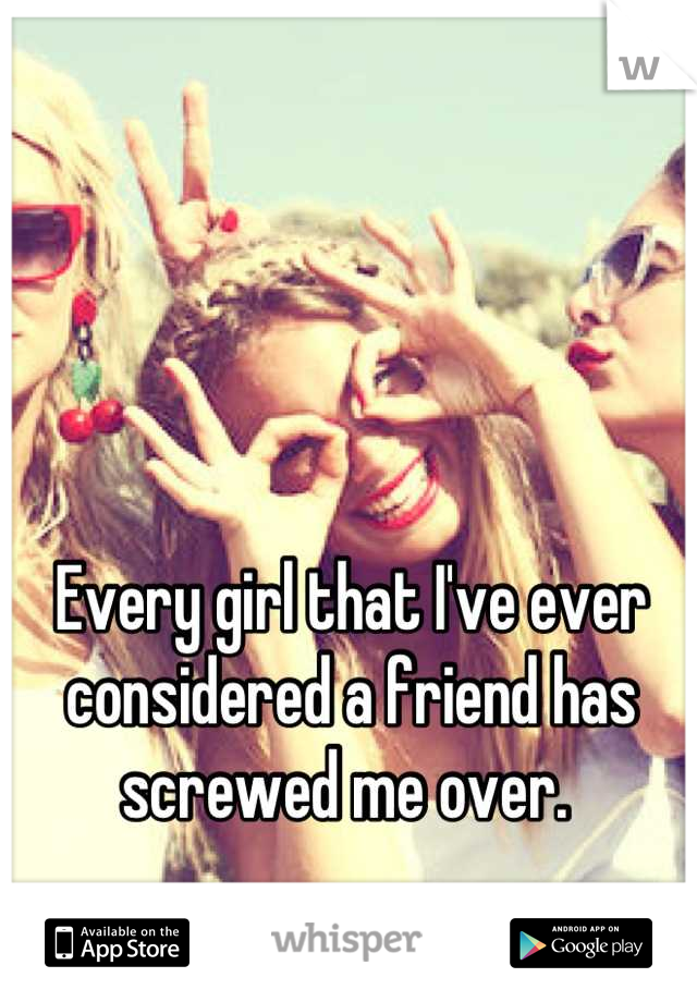 Every girl that I've ever considered a friend has screwed me over.
