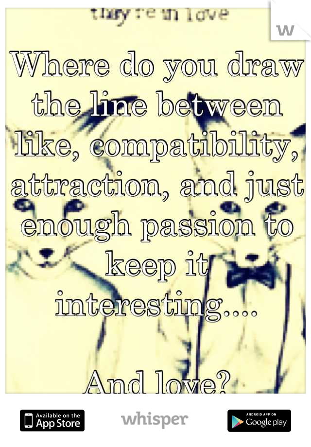 Where do you draw the line between like, compatibility, attraction, and just enough passion to keep it interesting....  And love?