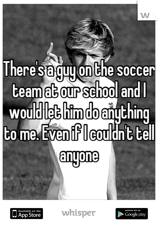 There's a guy on the soccer team at our school and I would let him do anything to me. Even if I couldn't tell anyone