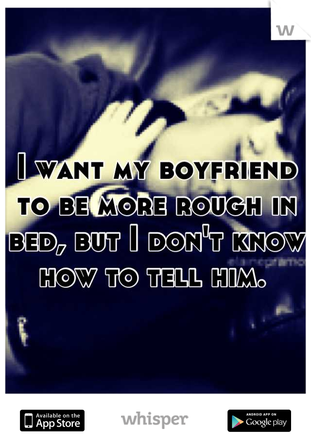 I want my boyfriend to be more rough in bed, but I don't know how to tell him.