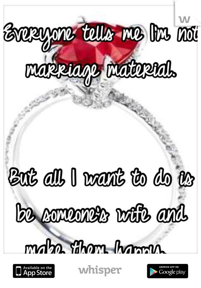Everyone tells me I'm not marriage material.    But all I want to do is be someone's wife and make them happy.
