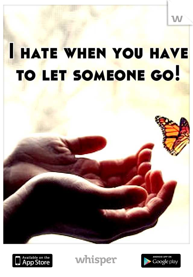 I hate when you have to let someone go!