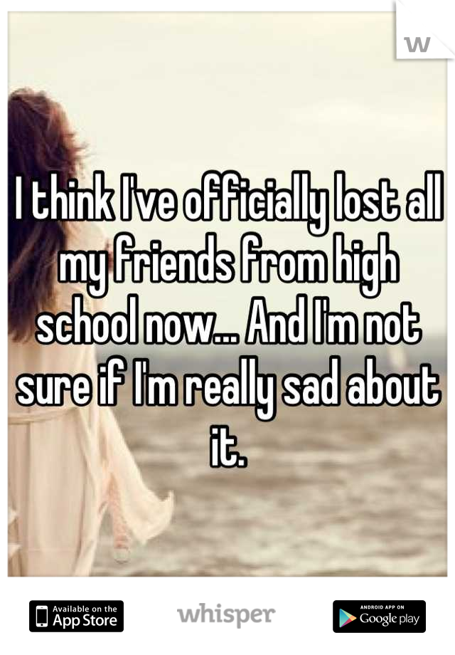 I think I've officially lost all my friends from high school now... And I'm not sure if I'm really sad about it.