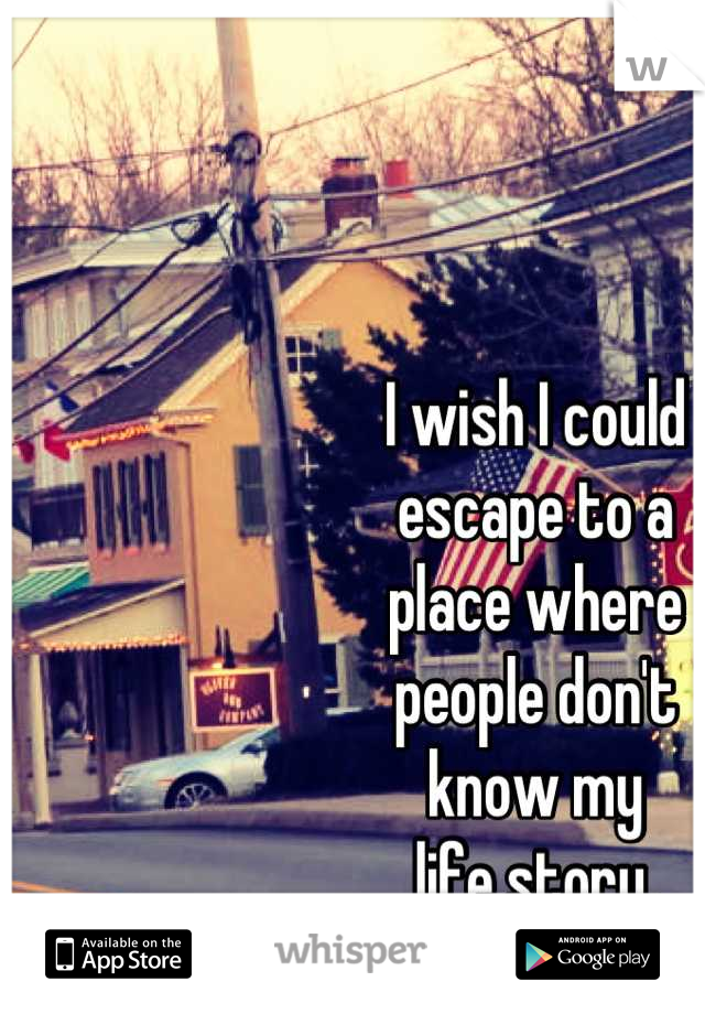 I wish I could  escape to a  place where  people don't  know my  life story.