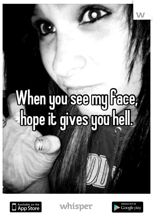 When you see my face, hope it gives you hell.