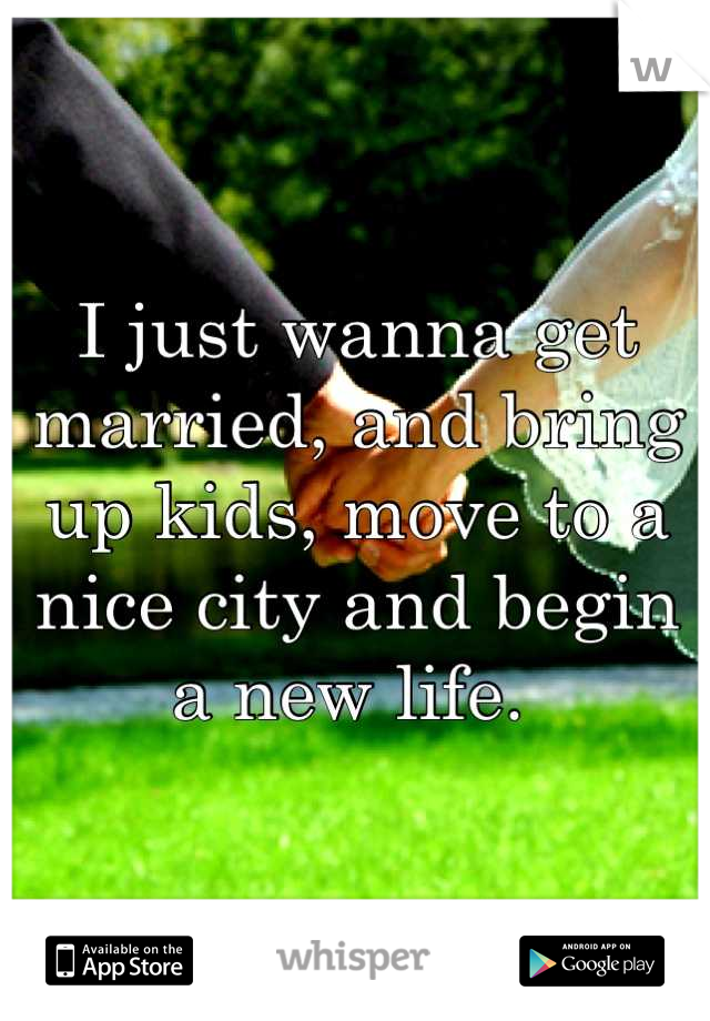 I just wanna get married, and bring up kids, move to a nice city and begin a new life.
