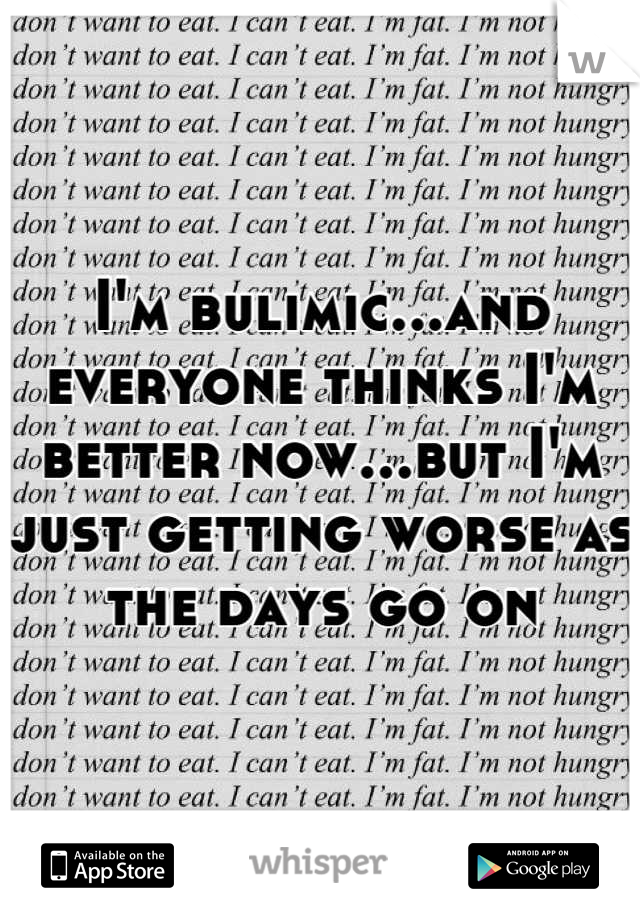 I'm bulimic...and everyone thinks I'm better now...but I'm just getting worse as the days go on