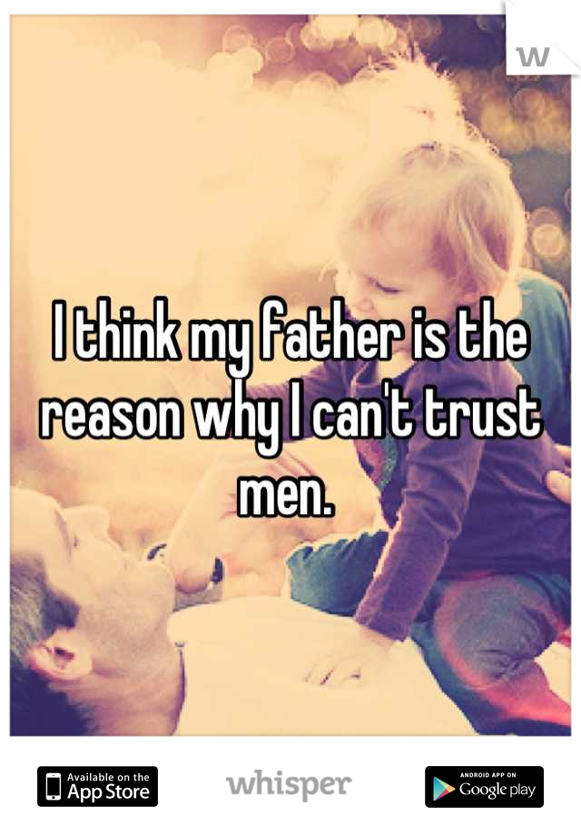 I think my father is the reason why I can't trust men.