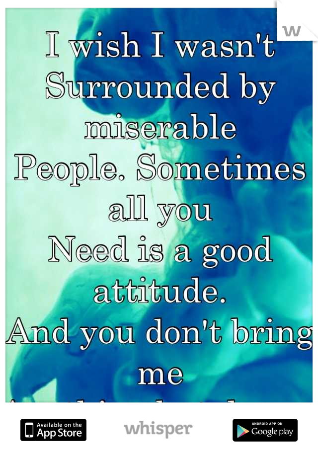 I wish I wasn't  Surrounded by miserable People. Sometimes all you  Need is a good attitude.  And you don't bring me Anything but down.