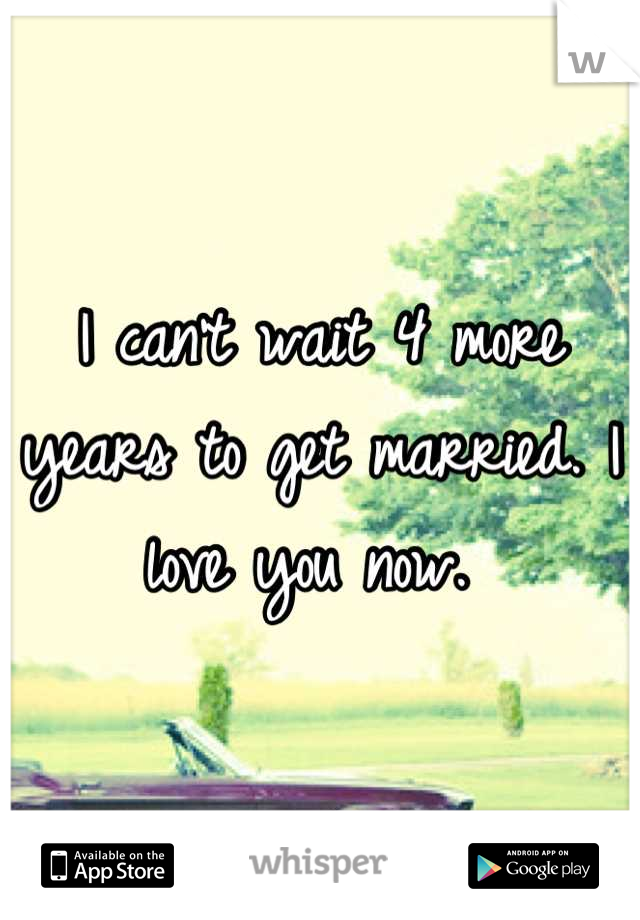 I can't wait 4 more years to get married. I love you now.