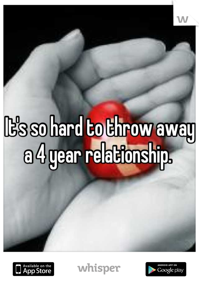 It's so hard to throw away a 4 year relationship.