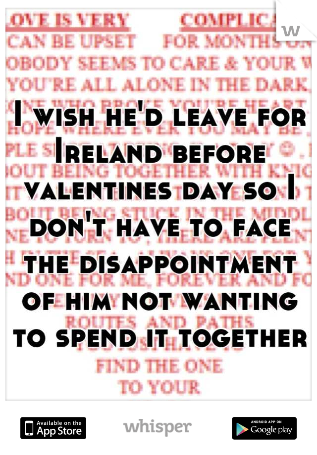 I wish he'd leave for Ireland before valentines day so I don't have to face the disappointment of him not wanting to spend it together