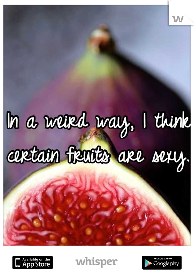 In a weird way, I think certain fruits are sexy.