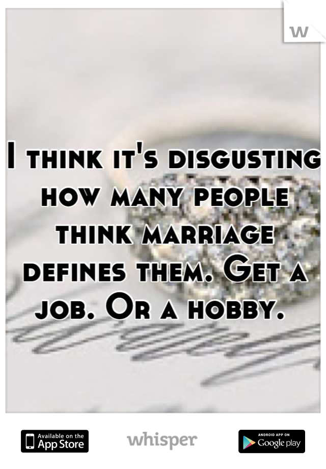 I think it's disgusting how many people think marriage defines them. Get a job. Or a hobby.
