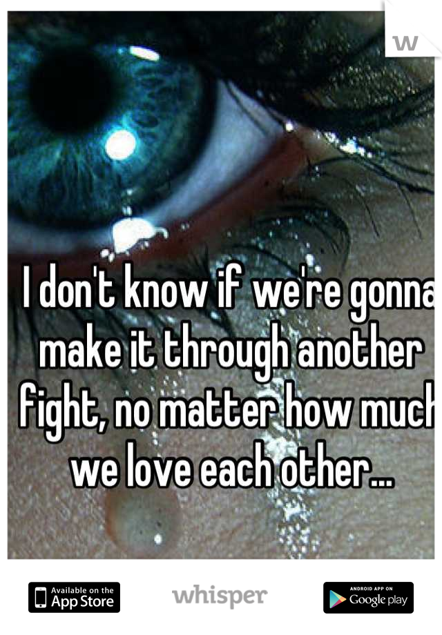 I don't know if we're gonna make it through another fight, no matter how much we love each other...