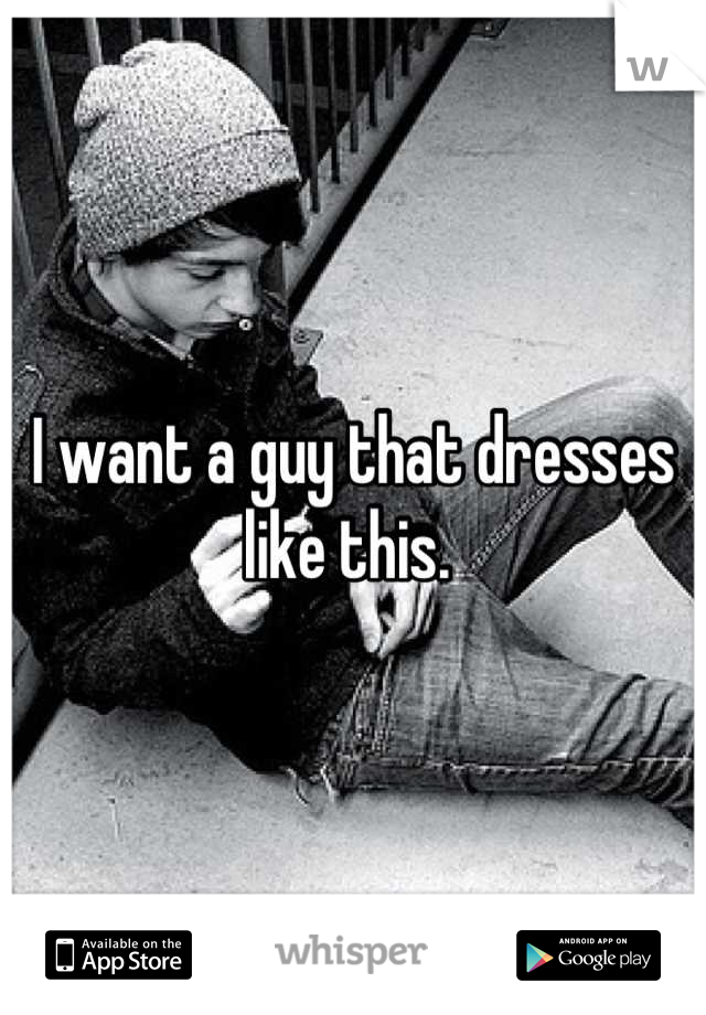 I want a guy that dresses like this.
