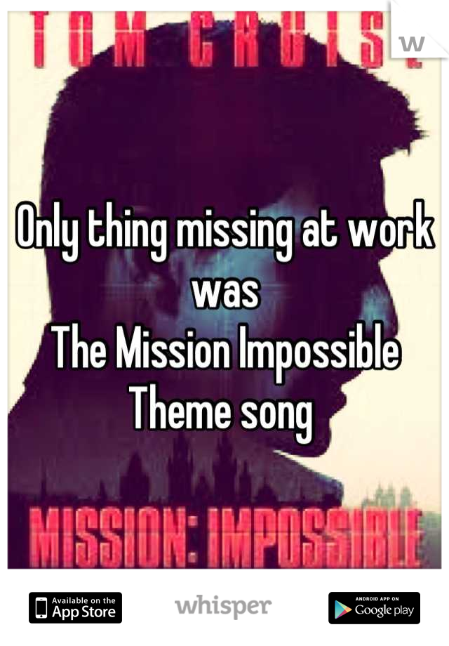 Only thing missing at work was  The Mission Impossible Theme song