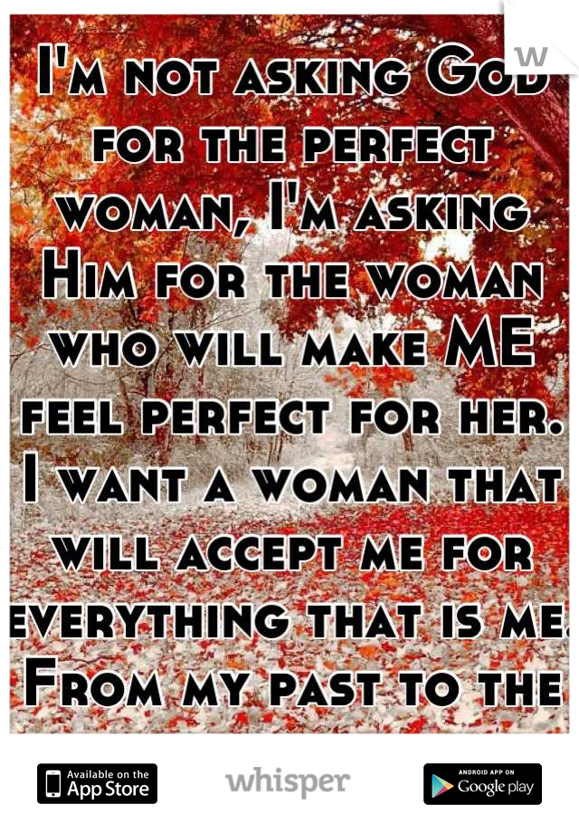 I'm not asking God for the perfect woman, I'm asking Him for the woman who will make ME feel perfect for her. I want a woman that will accept me for everything that is me. From my past to the present.