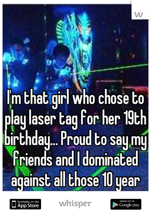 I'm that girl who chose to play laser tag for her 19th birthday... Proud to say my friends and I dominated against all those 10 year olds haha