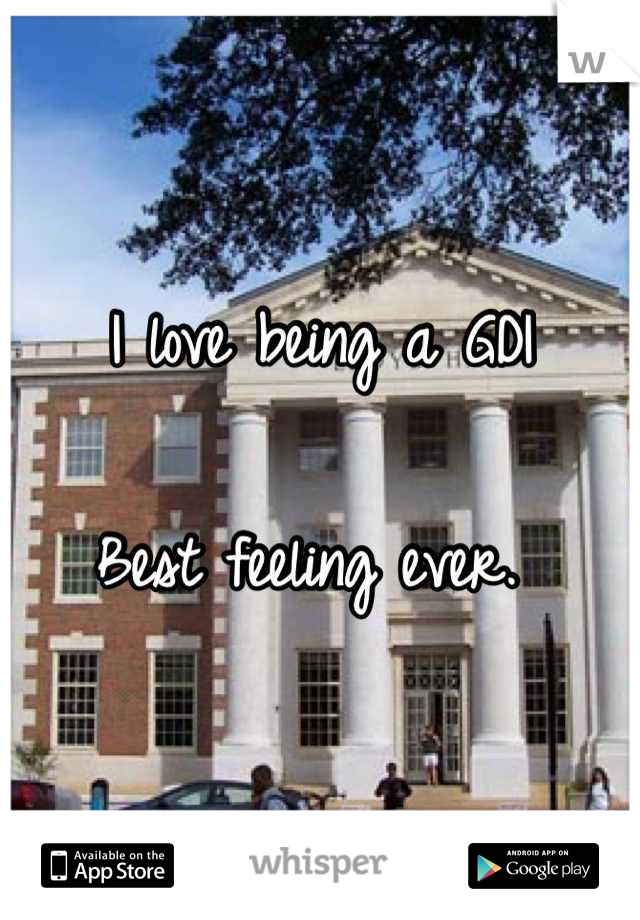I love being a GDI  Best feeling ever.