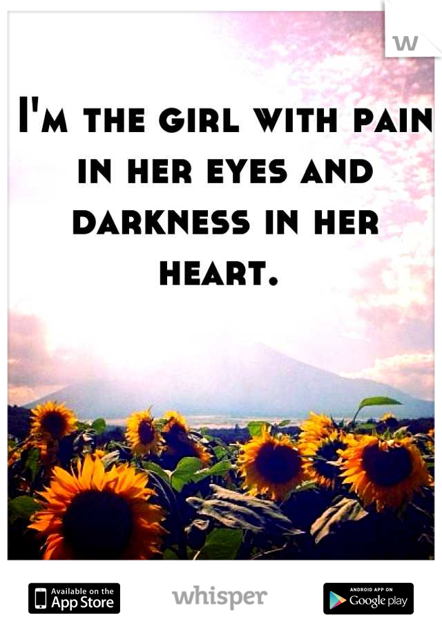 I'm the girl with pain in her eyes and darkness in her heart.