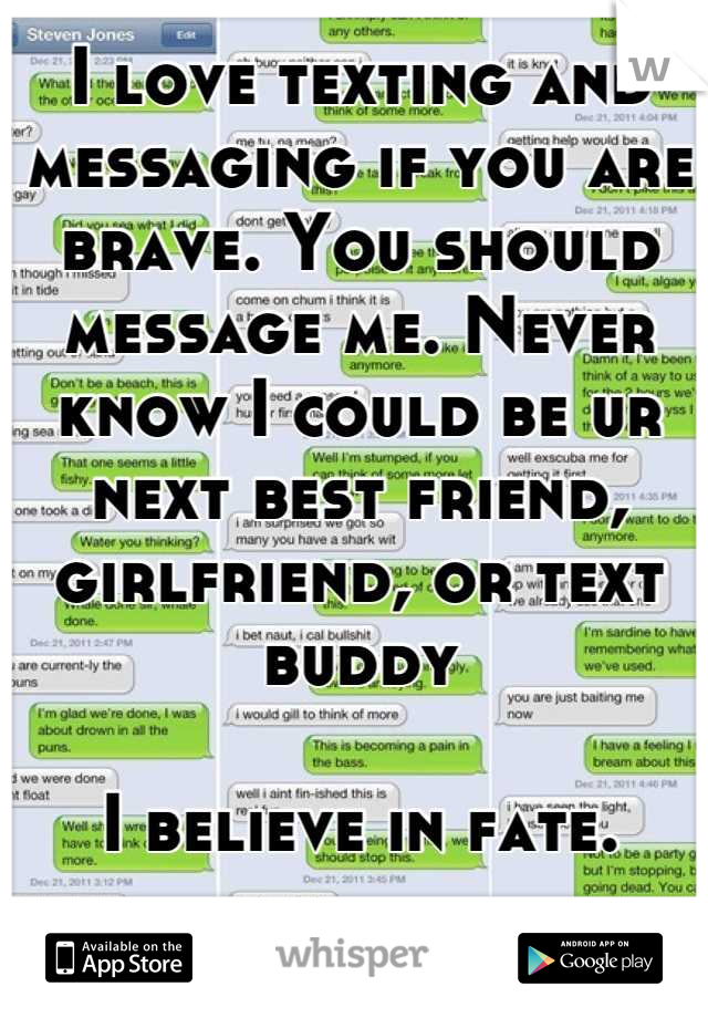 I love texting and messaging if you are brave. You should message me. Never know I could be ur next best friend, girlfriend, or text buddy  I believe in fate.