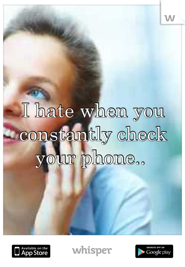 I hate when you constantly check your phone..